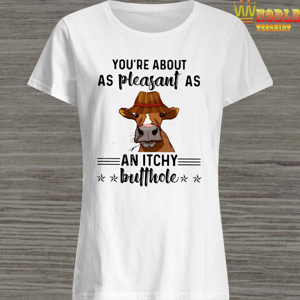 Cow You're about as pleasant as an itchy butthole ladies shirt