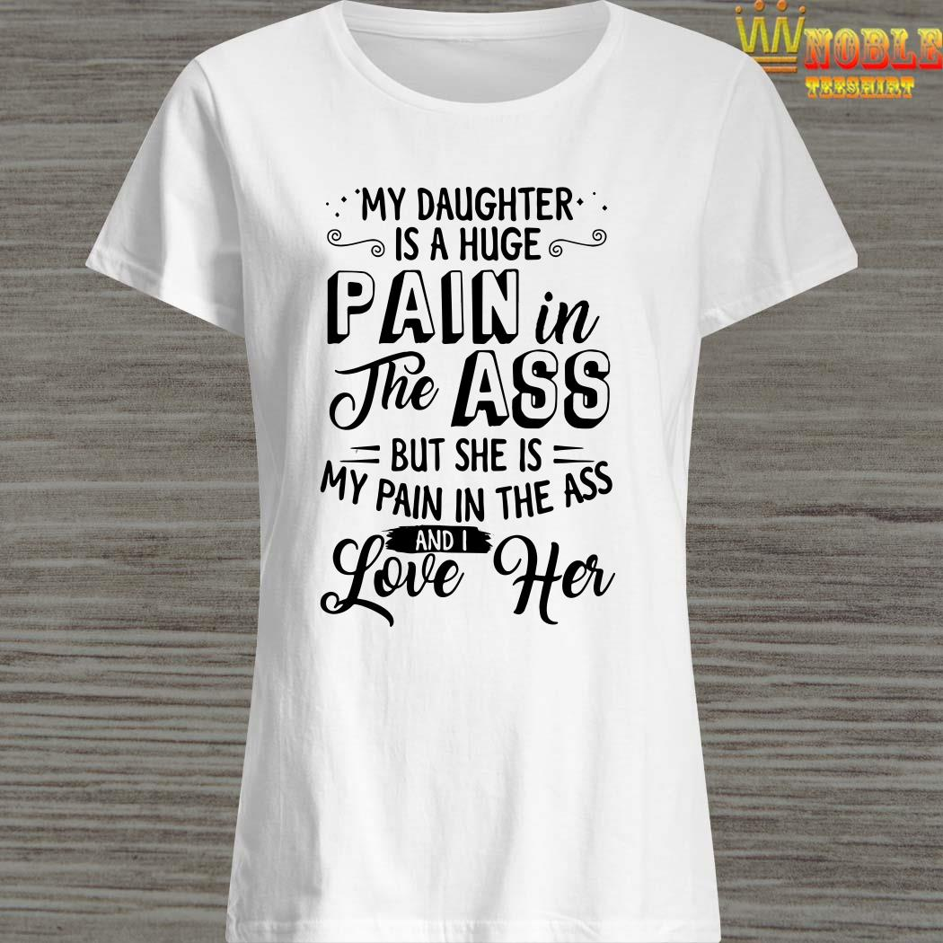My daughter is a huge pain the ass but she is my pain in the ass and I love her ladies shirt
