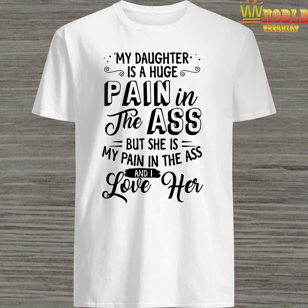 My daughter is a huge pain the ass but she is my pain in the ass and I love her shirt