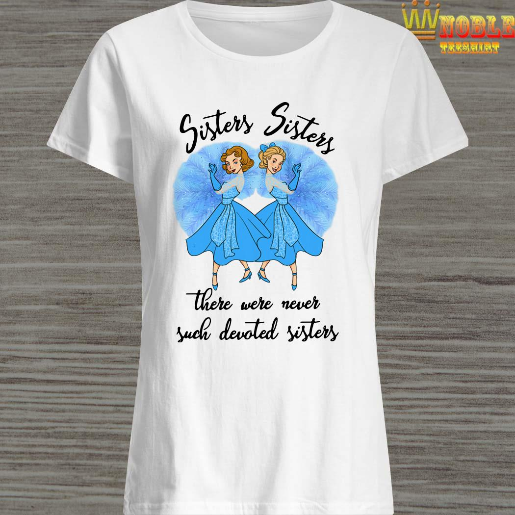 Sisters Sisters There Were Never Such Devoted Sisters Ladies Shirt