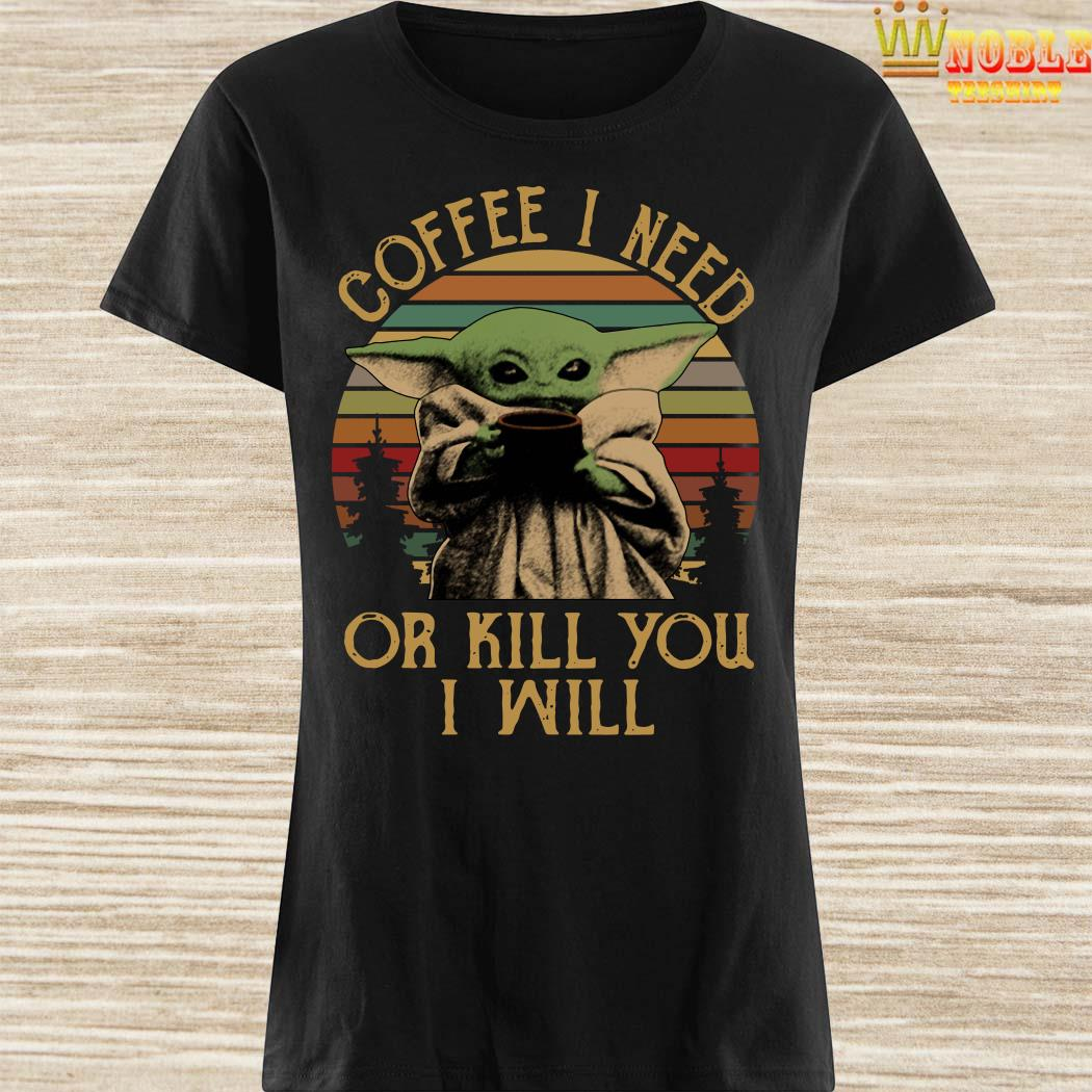Baby Yoda Coffee I Need Or Kill You I Will Vintage Ladies Shirt
