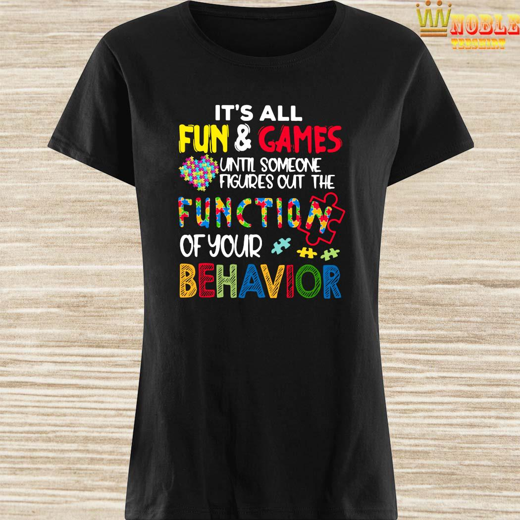 It's All Fun And Games Until Someone Figures Out The Function Of Your Behavior Ladies Shirt