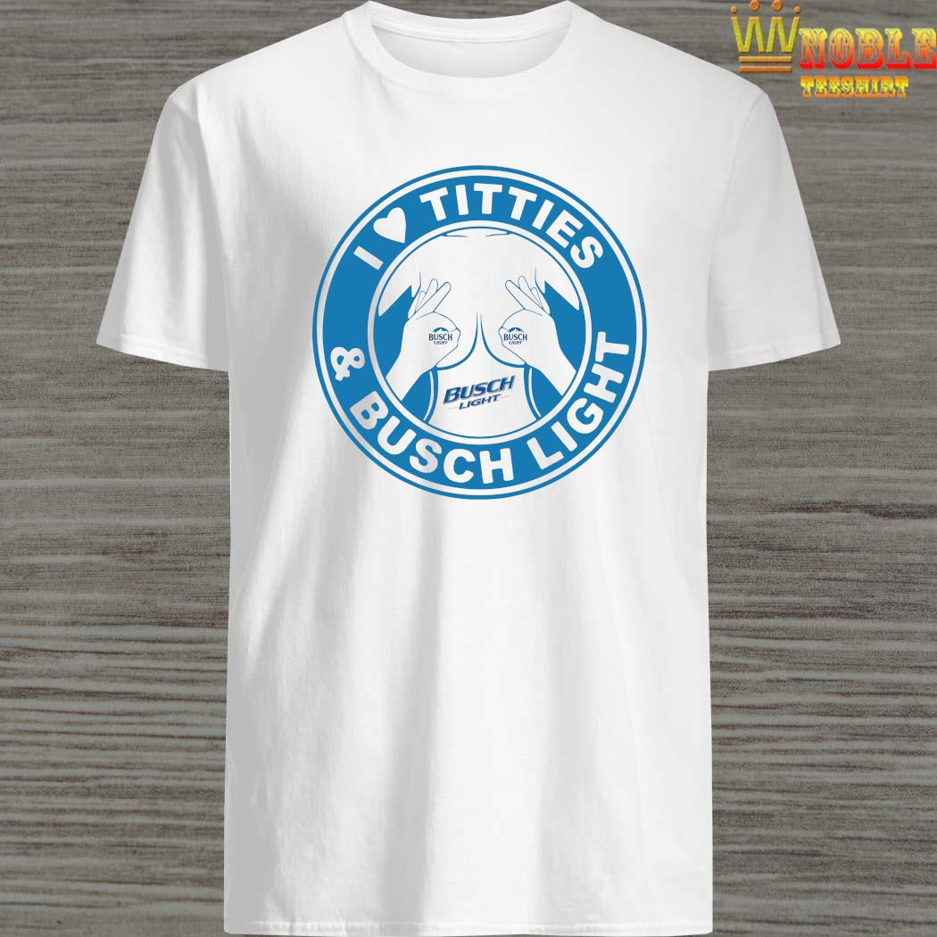 I Love Tities And Busch Light Shirt, Hoodie, Tank Top