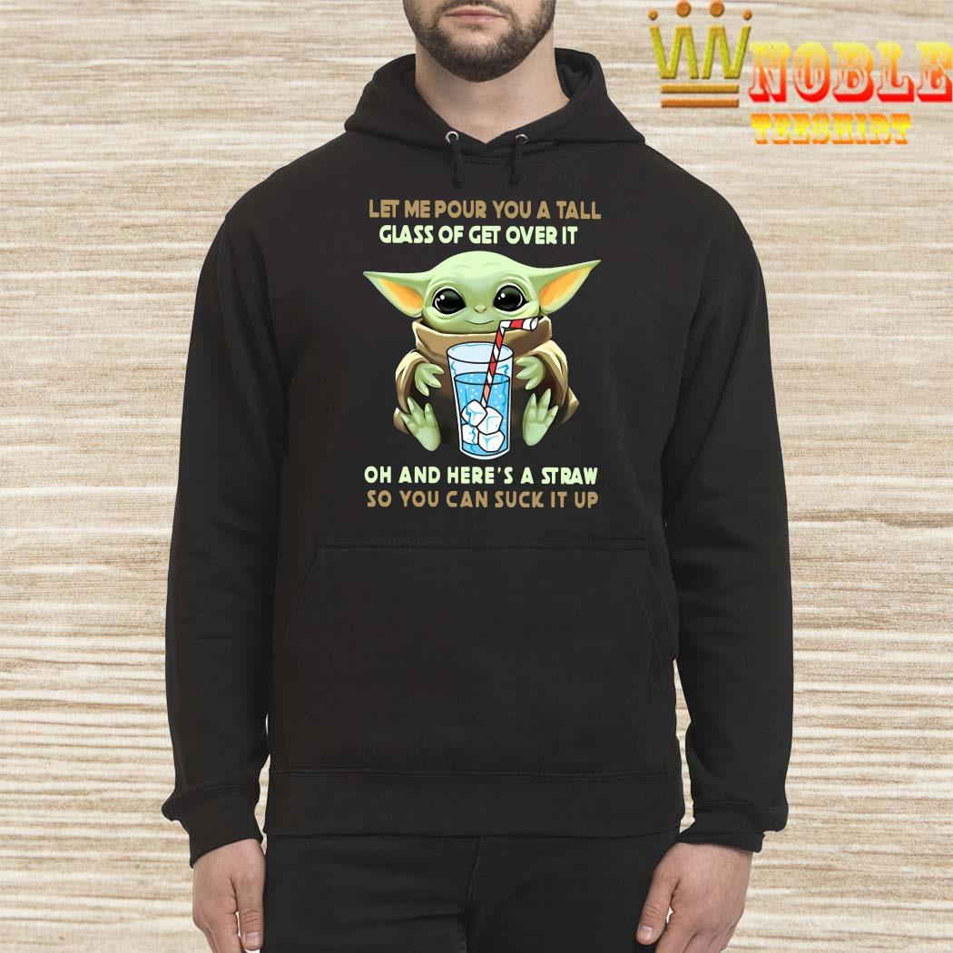 Baby Yoda Let Me Pour You A Tall Glass Of Get Over It Oh And Here's A Straw So You Can Suck It Up Shirt Hoodie