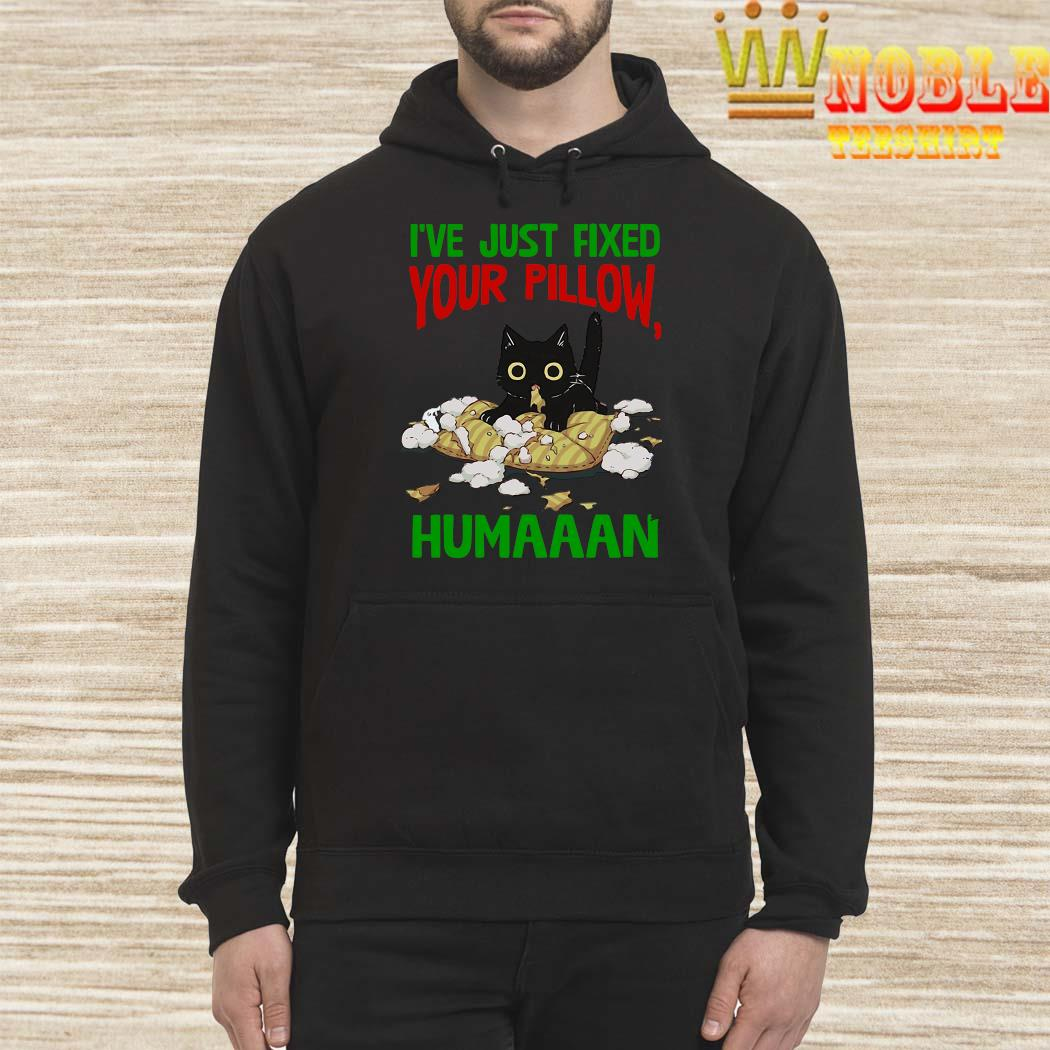 Cat I've Just Fixed Your Pillow Humaaan Shirt Hoodie