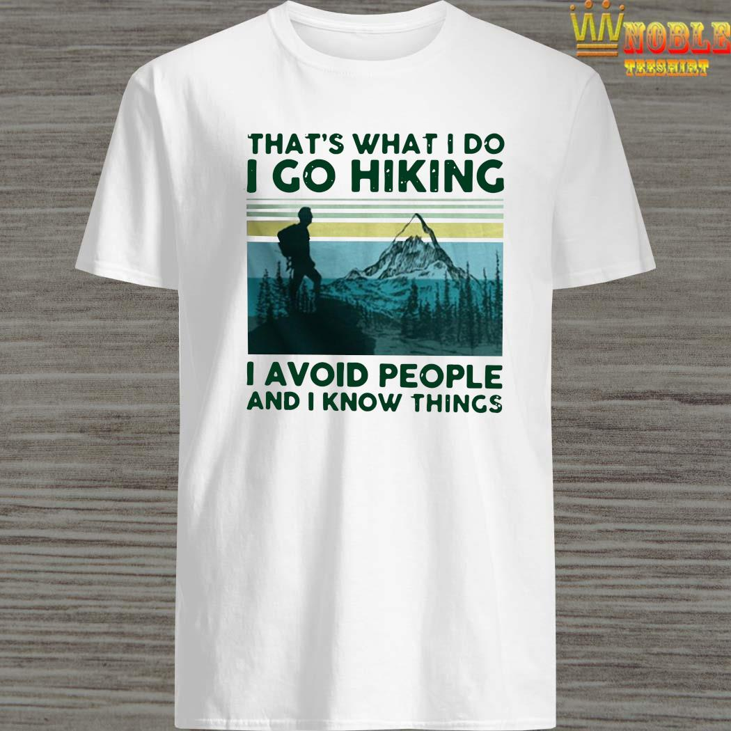 That's What I Do I Go Hiking I Avoid People And I Know Things Shirt