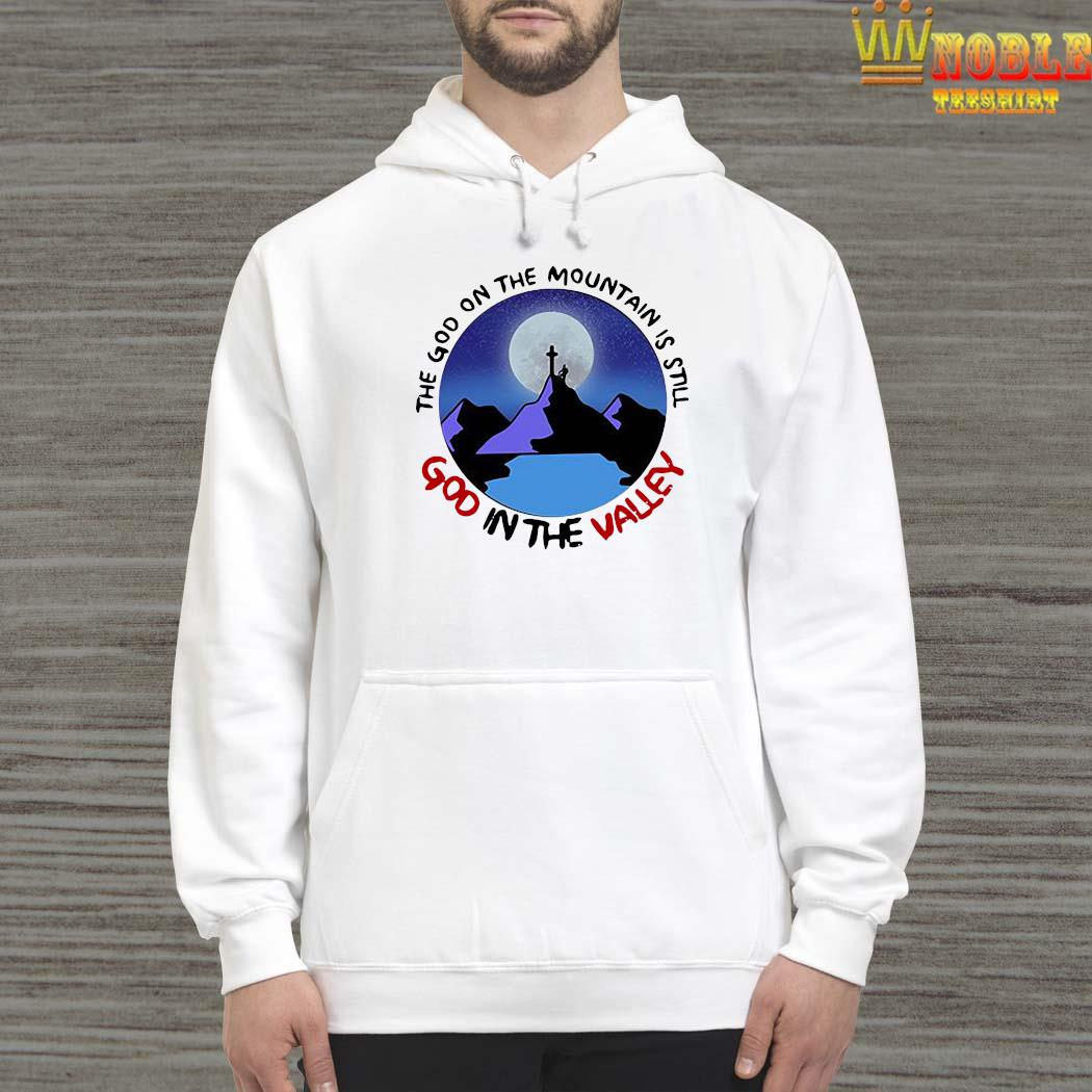 The God The Mountain Is Still God In The Valley Shirt Hoodie