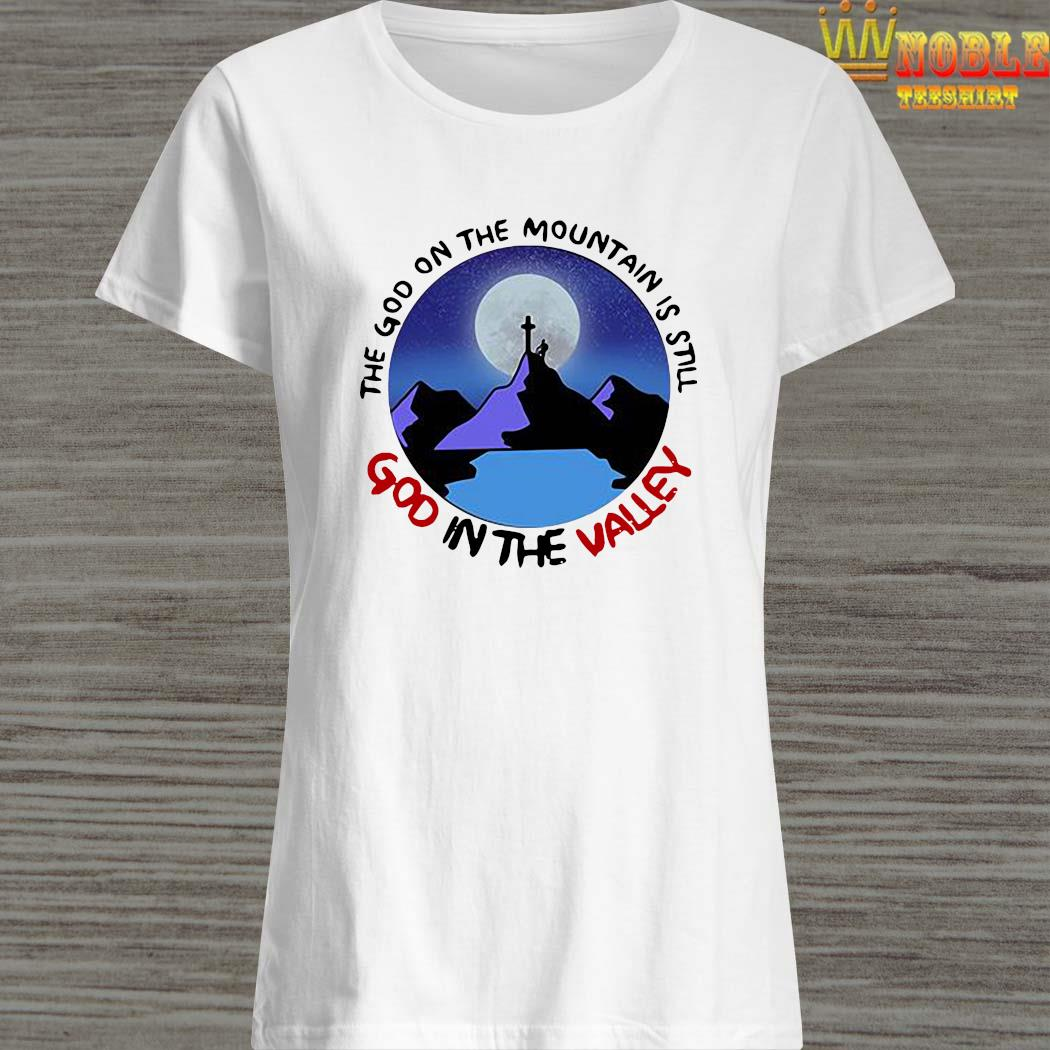 The God The Mountain Is Still God In The Valley Shirt Ladies Shirt