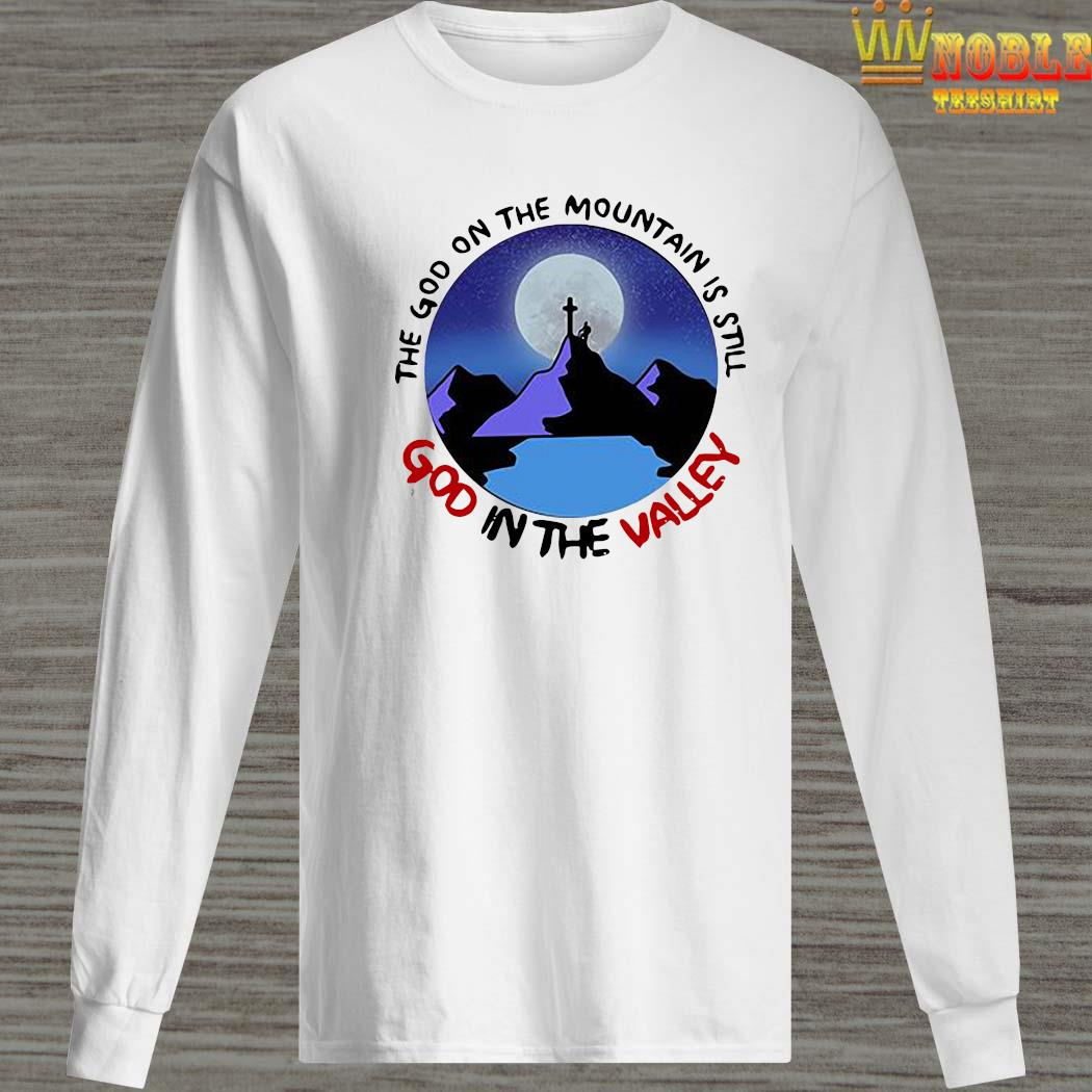 The God The Mountain Is Still God In The Valley Shirt Long Sleeved