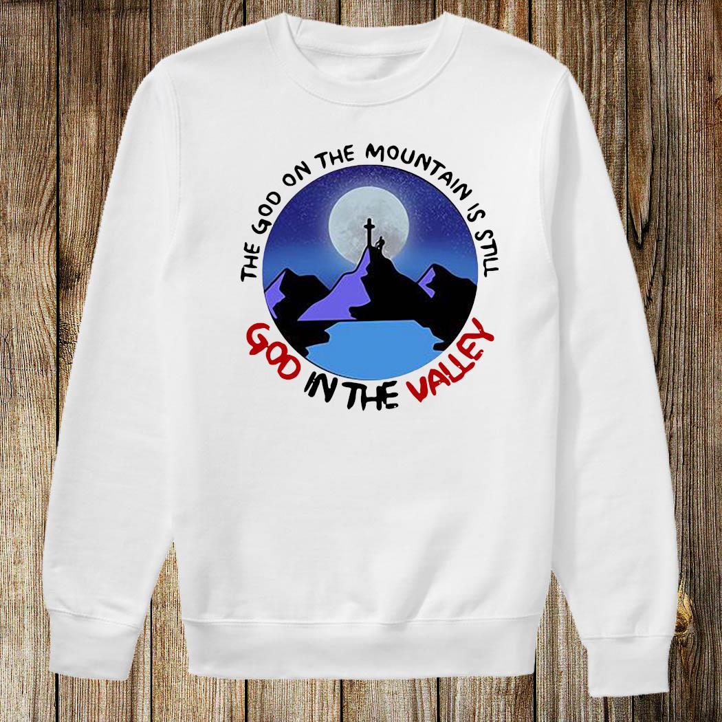 The God The Mountain Is Still God In The Valley Shirt Sweatshirt