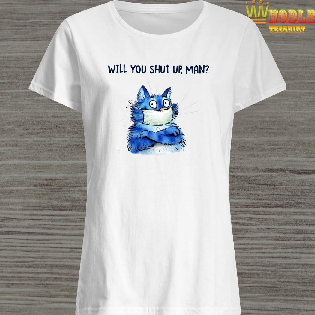 Cat Will You Shut Up Man Shirt Ladies Shirt