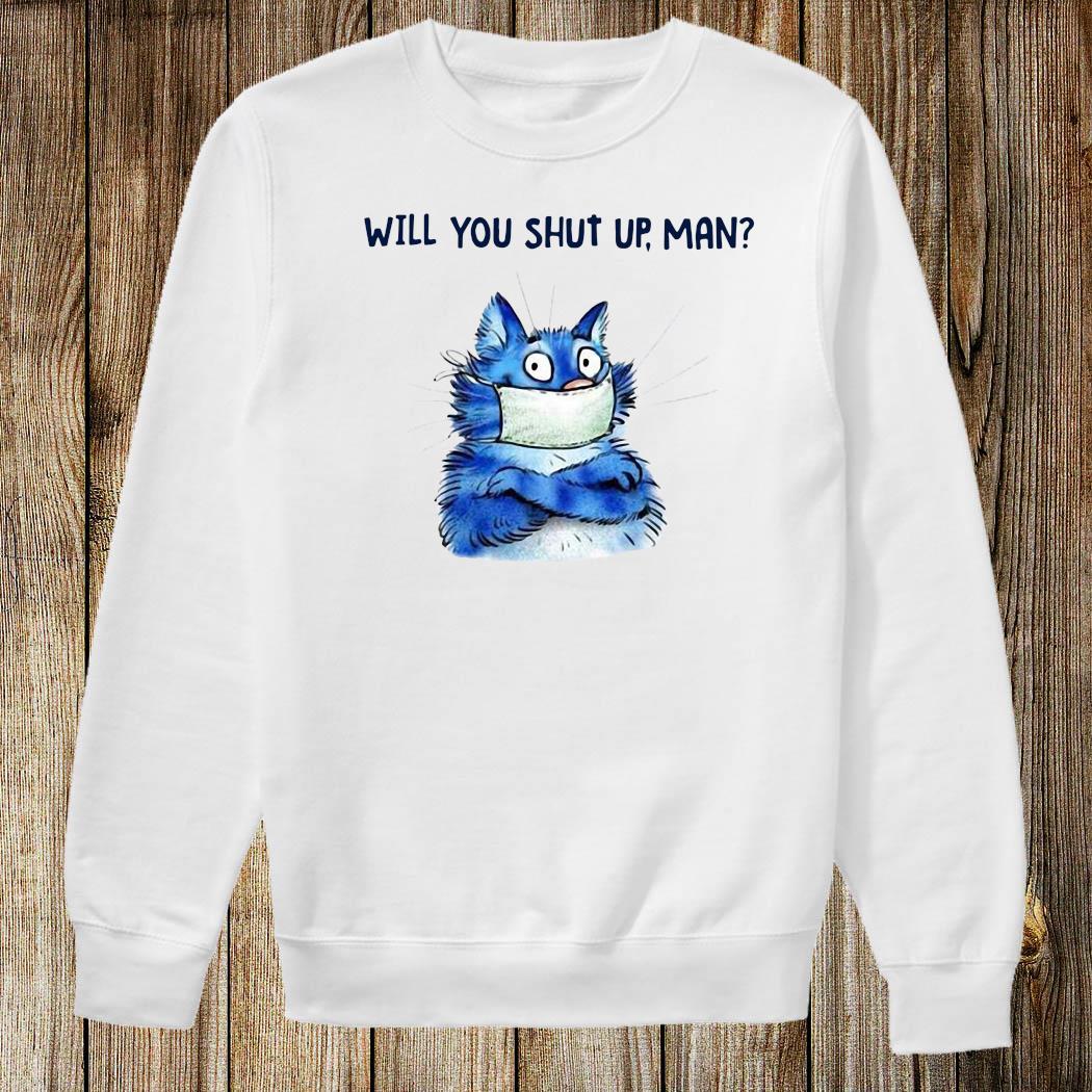 Cat Will You Shut Up Man Shirt Sweatshirt
