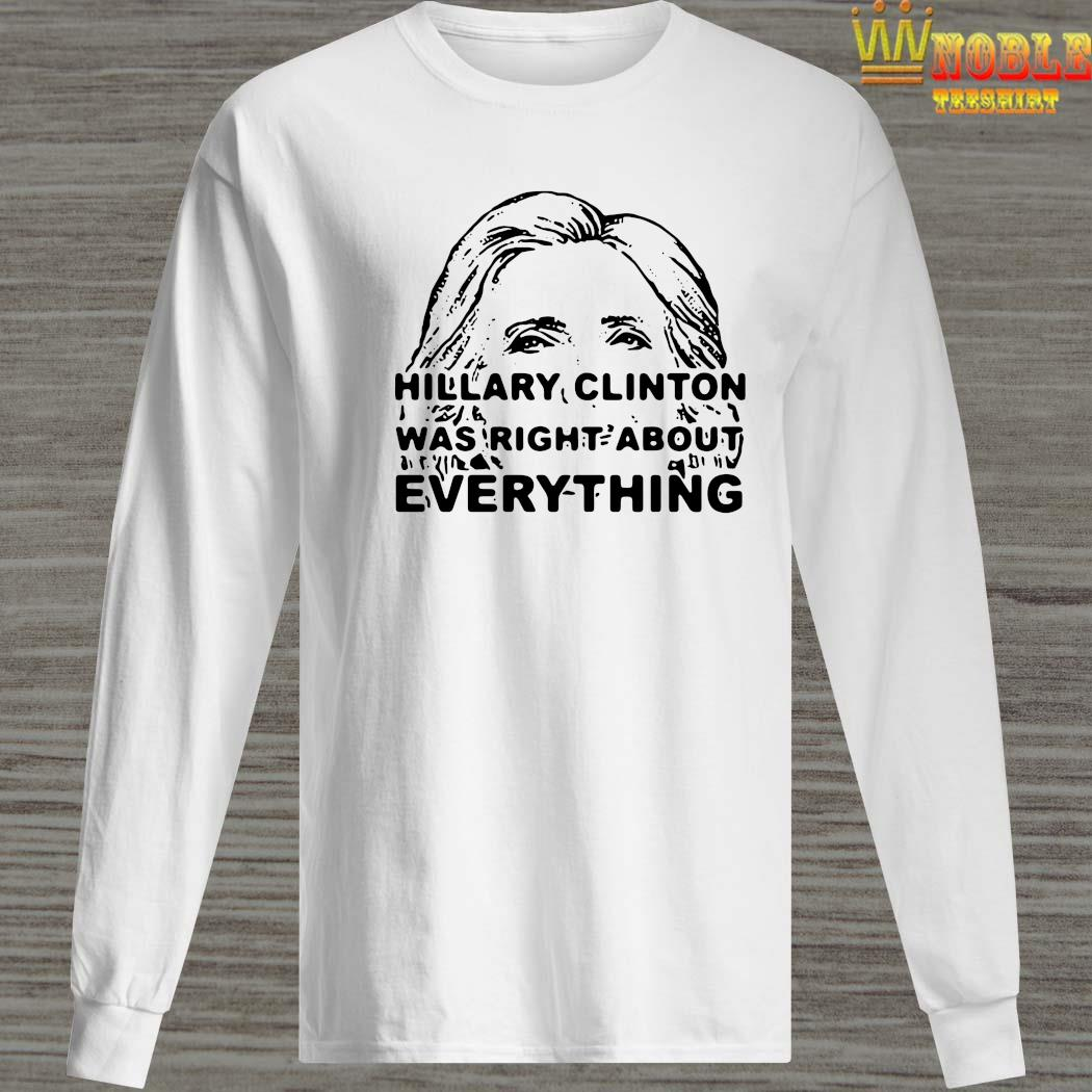 Hillary Clinton Was Right About Everything Shirt Long Sleeved
