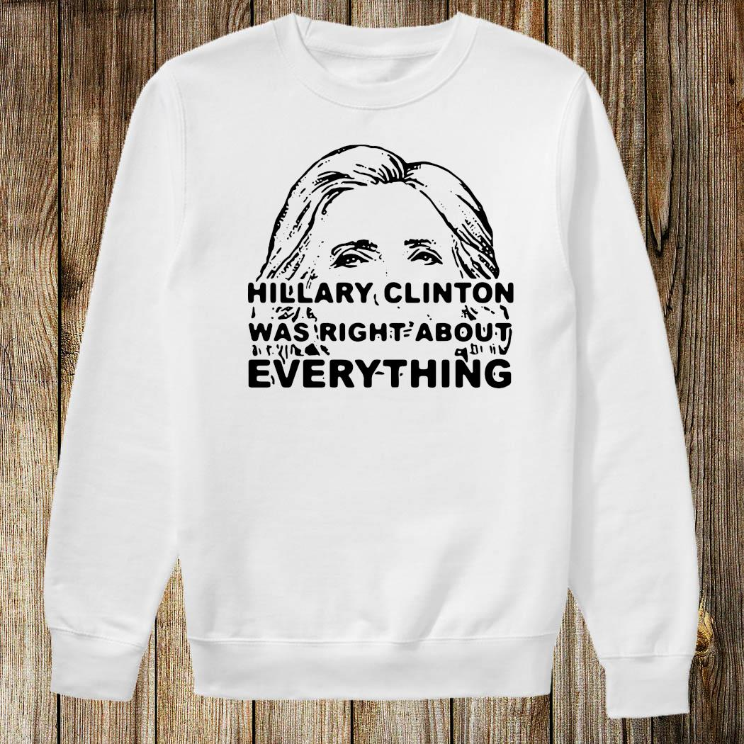 Hillary Clinton Was Right About Everything Shirt Sweatshirt