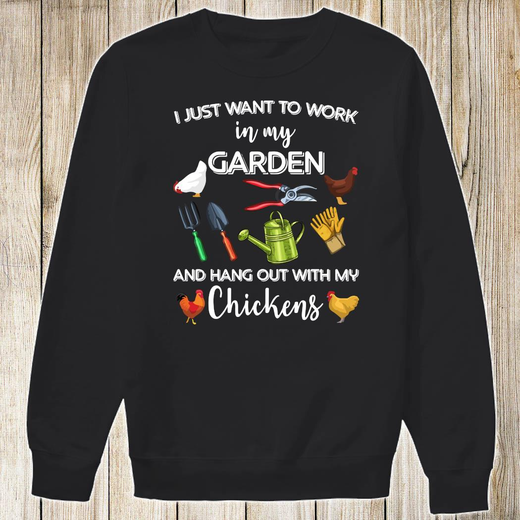 I Just Want To Work In My Garden And Hang Out With My Chickens Shirt Sweatshirt