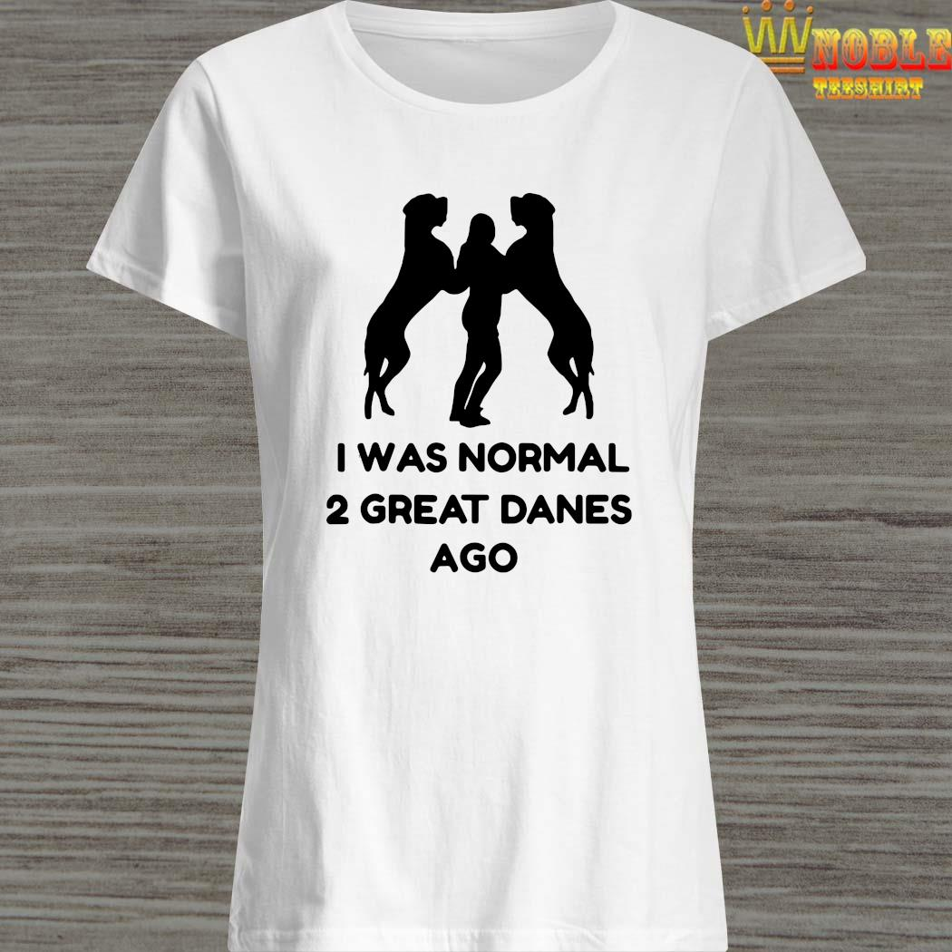 I Was Normal 2 Great Danes Ago Shirt Ladies Shirt