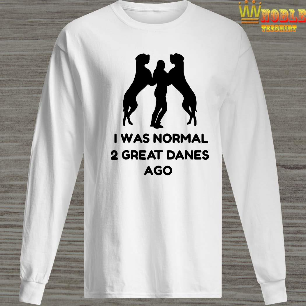 I Was Normal 2 Great Danes Ago Shirt Long Sleeved