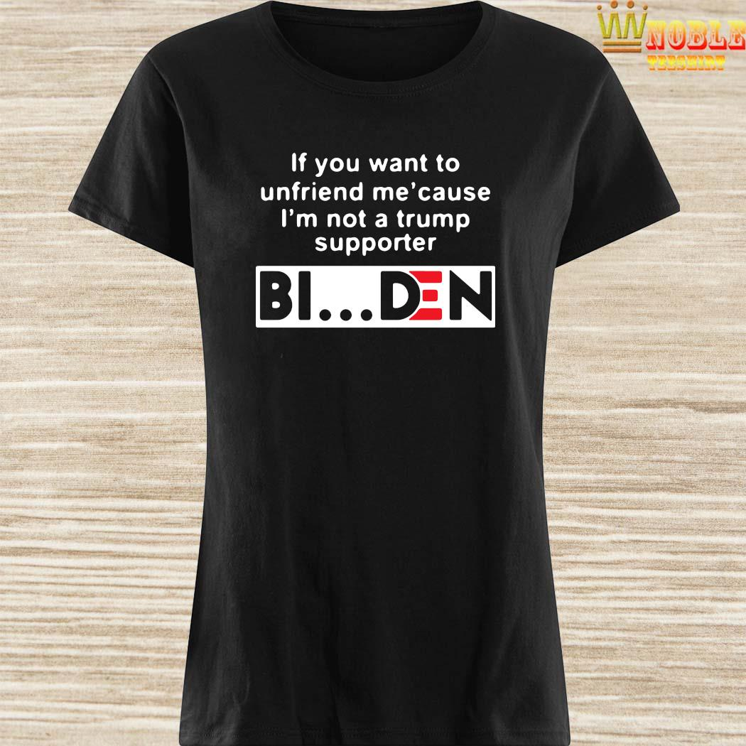If You Want To Unfriend Me Cause I'm Not A Trump Supporter Biden Shirt Ladies Shirt