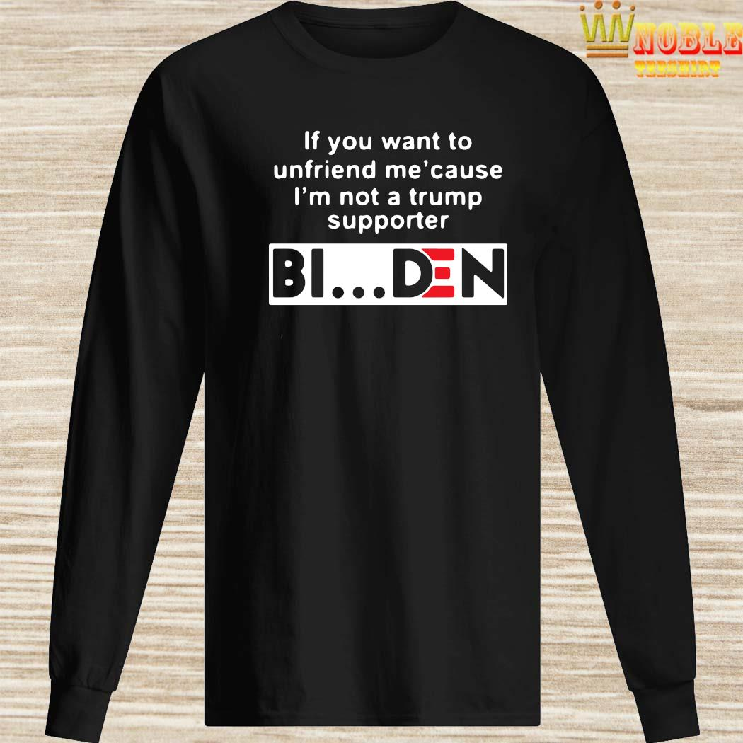 If You Want To Unfriend Me Cause I'm Not A Trump Supporter Biden Shirt Long Sleeved