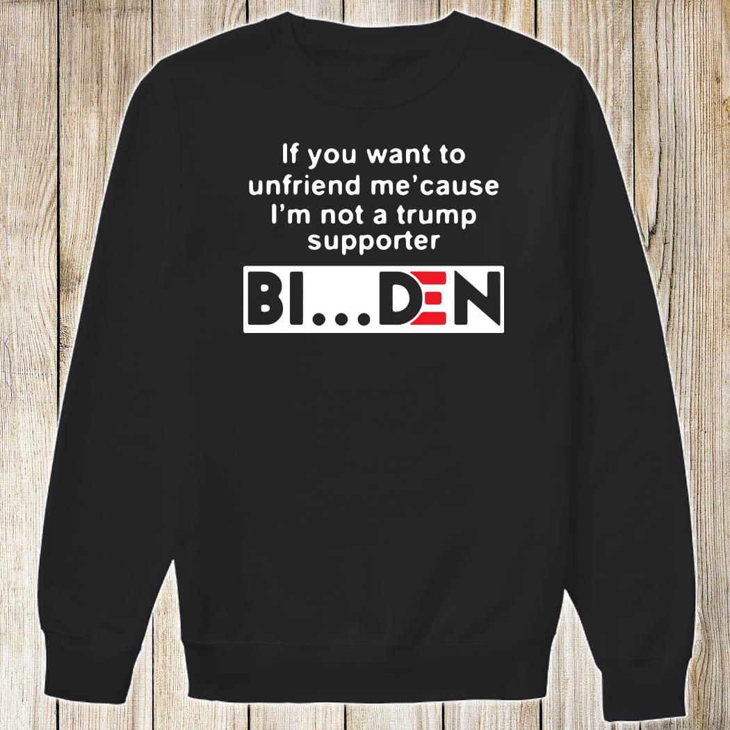 If You Want To Unfriend Me Cause I'm Not A Trump Supporter Biden Shirt Sweatshirt