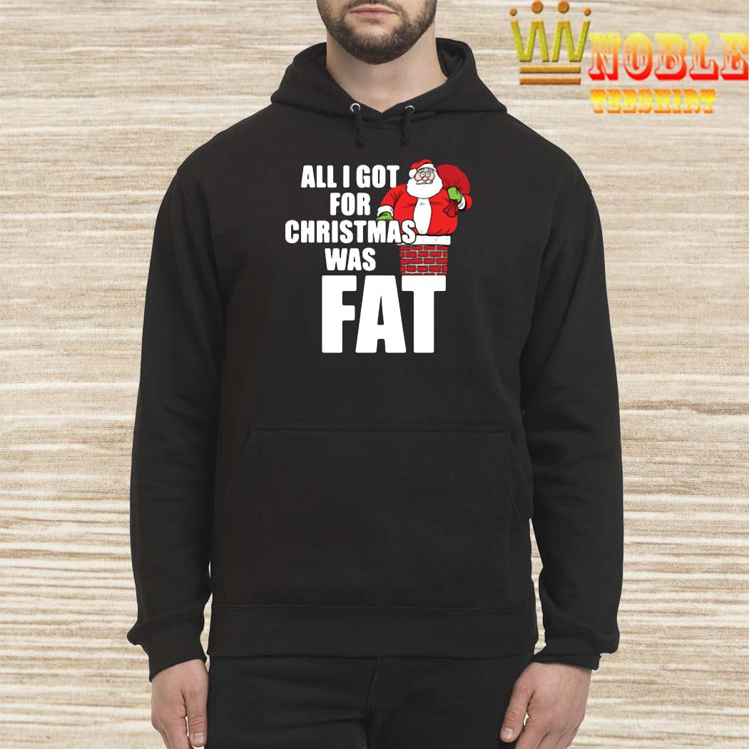 Santa Claus All I Got For Christmas Was Fat Shirt Hoodie