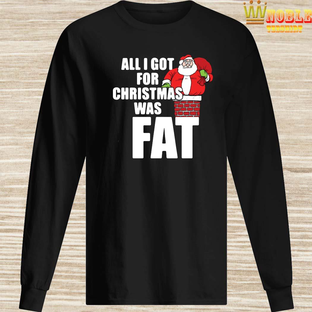 Santa Claus All I Got For Christmas Was Fat Shirt Long Sleeved