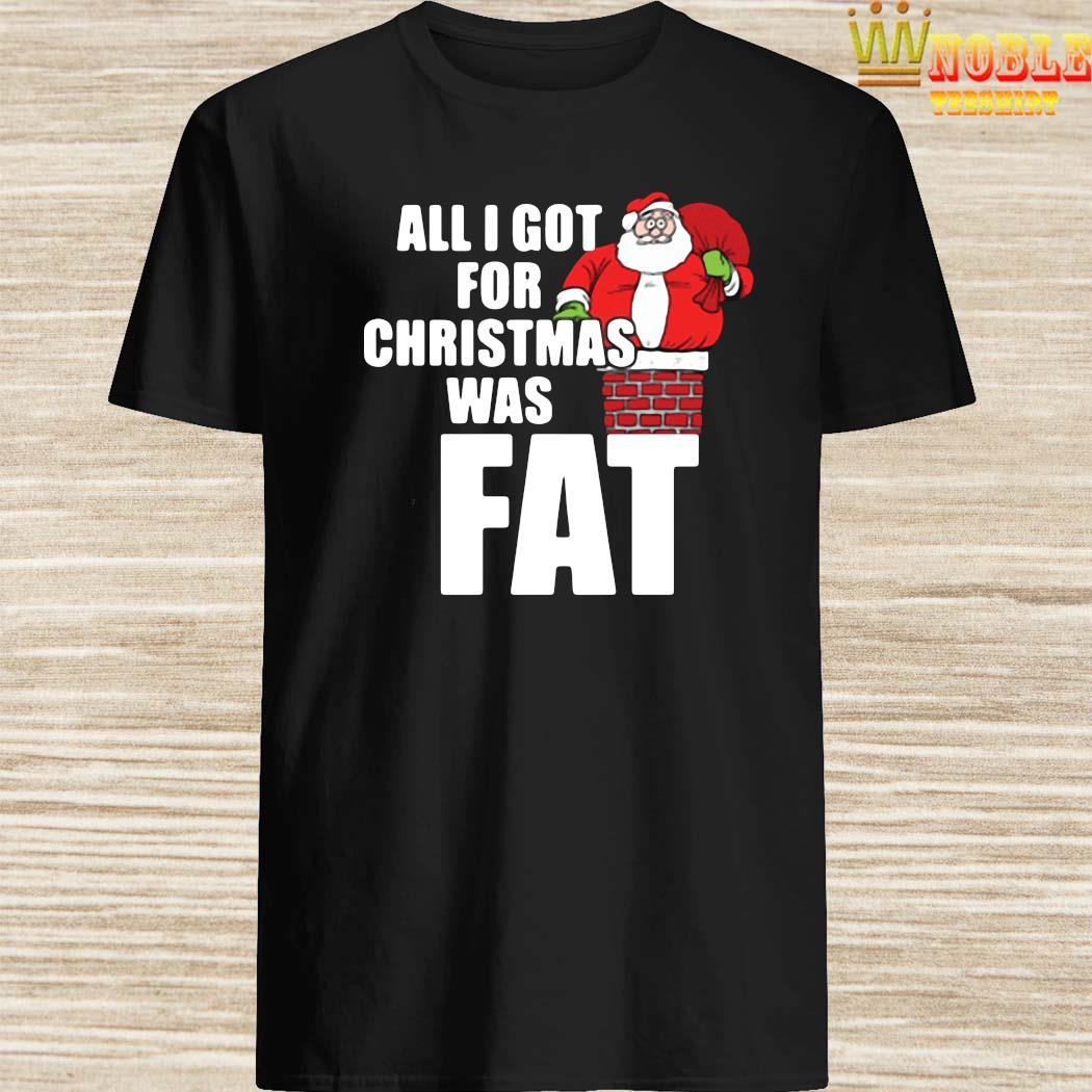 Santa Claus All I Got For Christmas Was Fat Shirt
