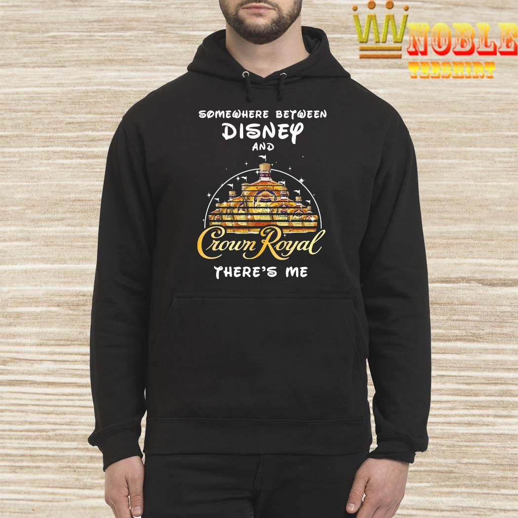 Somewhere Between Disney And Crown Royal There's Me Shirt Hoodie