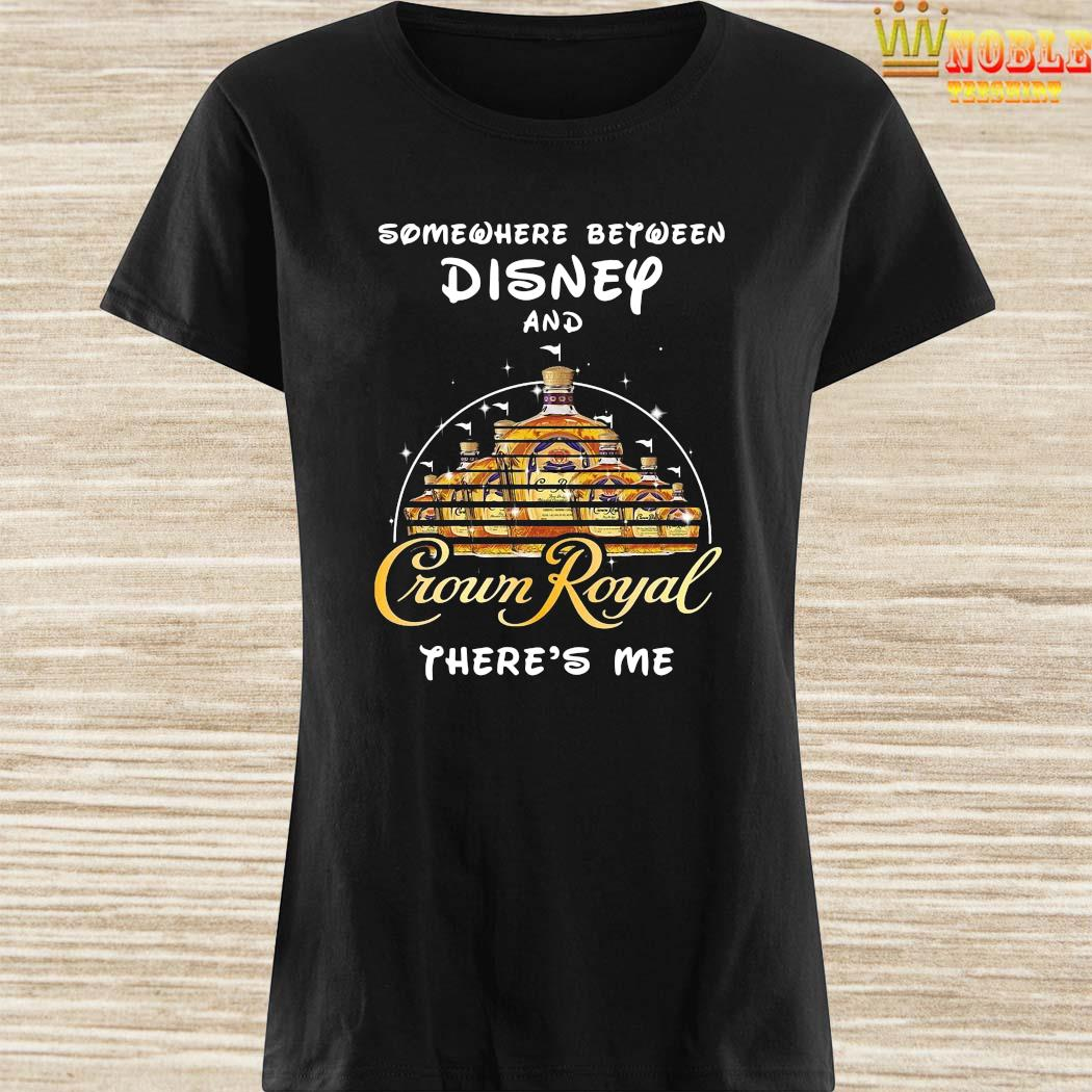 Somewhere Between Disney And Crown Royal There's Me Shirt Ladies Shirt