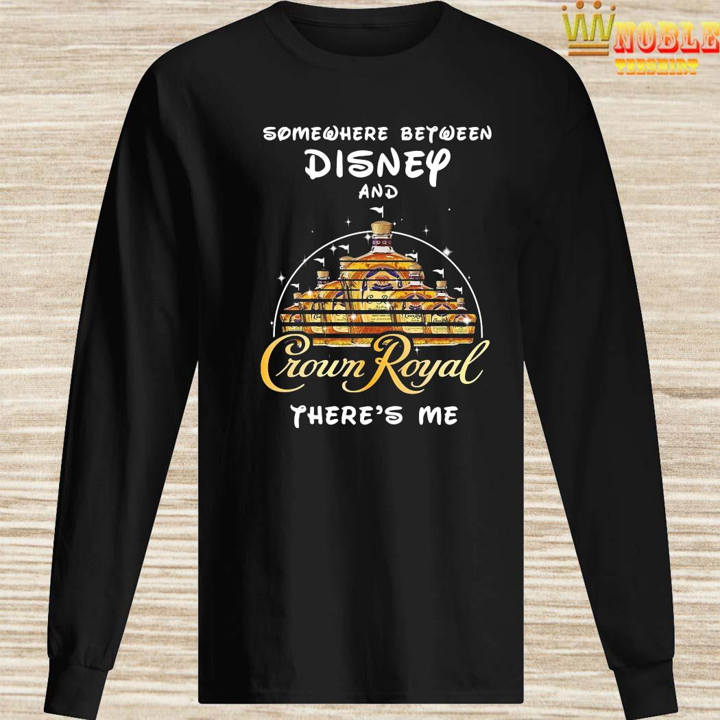 Somewhere Between Disney And Crown Royal There's Me Shirt Long Sleeved