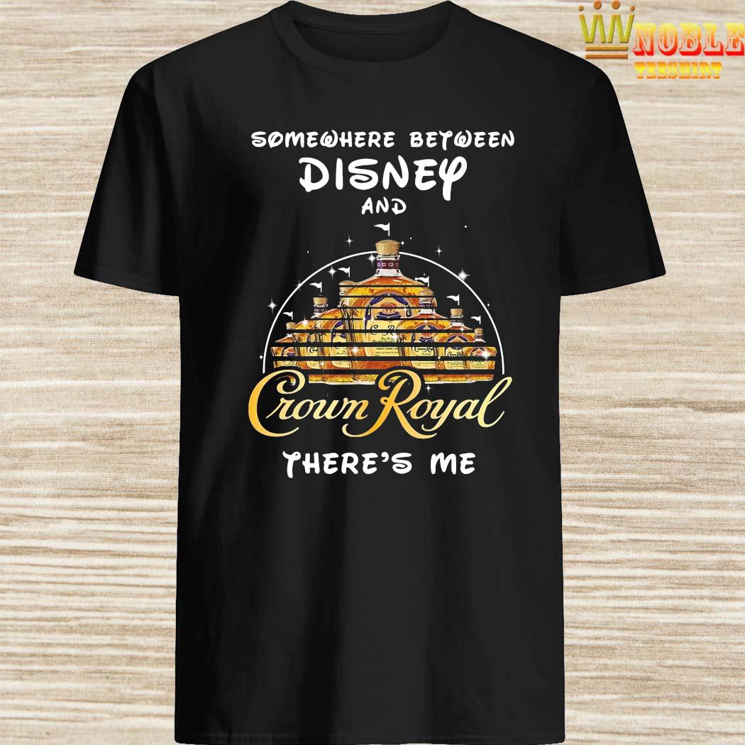 Somewhere Between Disney And Crown Royal There's Me Shirt