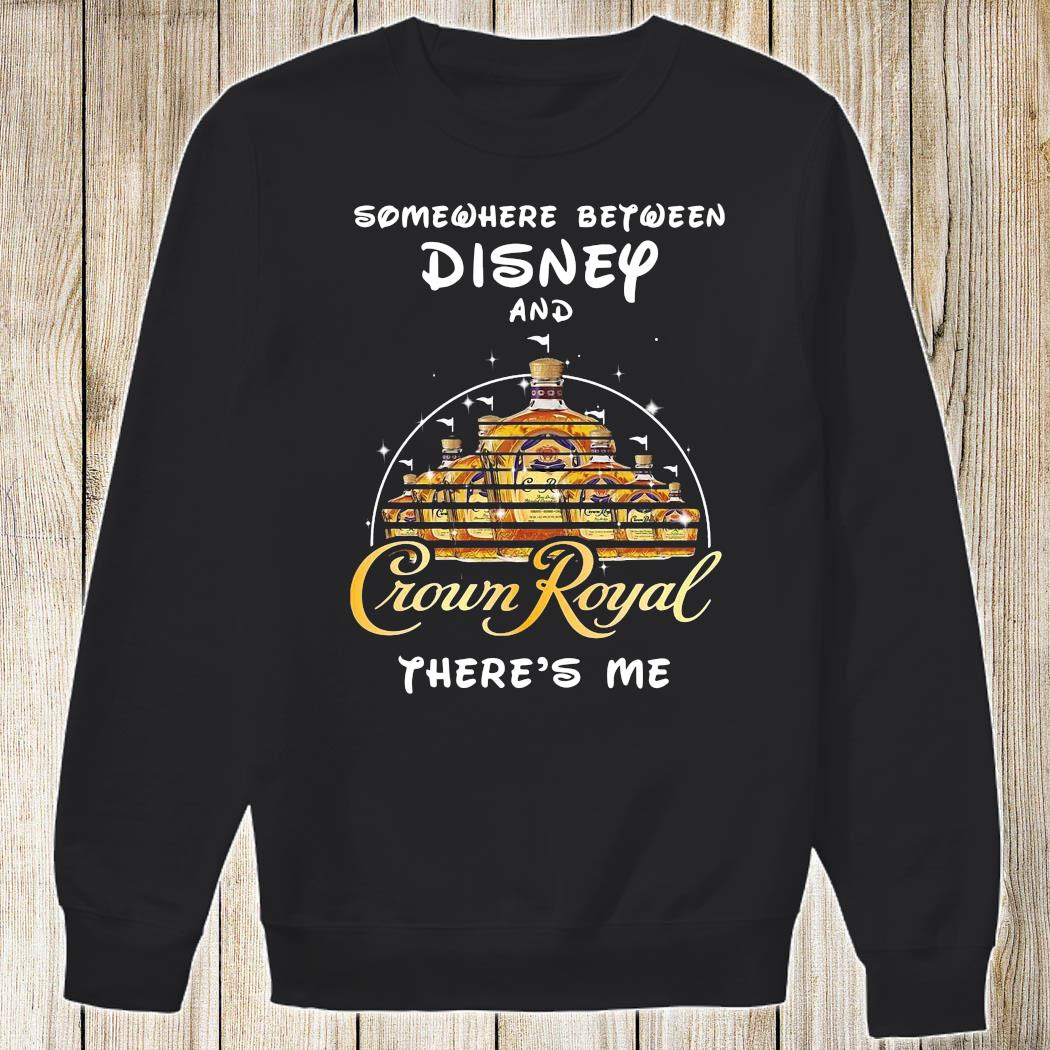 Somewhere Between Disney And Crown Royal There's Me Shirt Sweatshirt