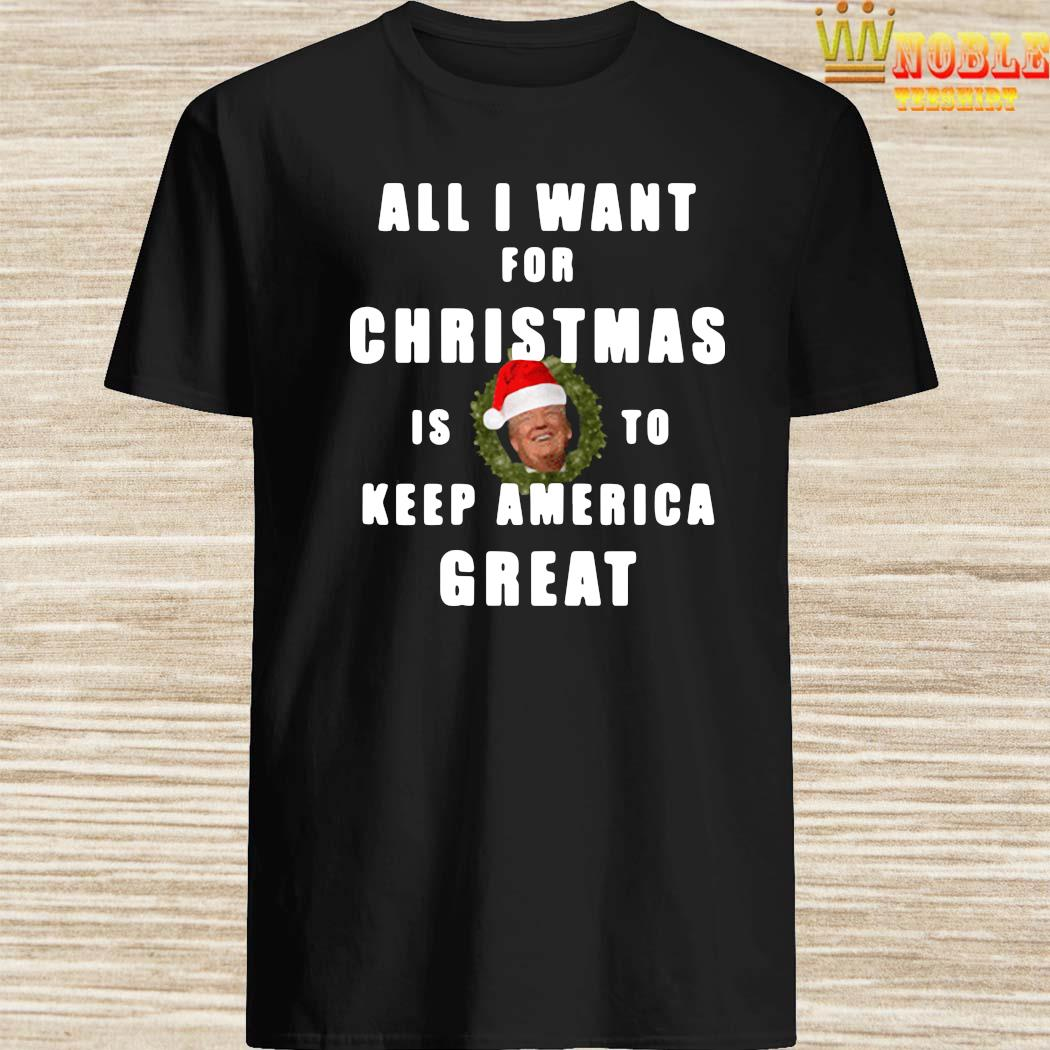 All I Want For Christmas Is To Keep America Great 2020 Shirt