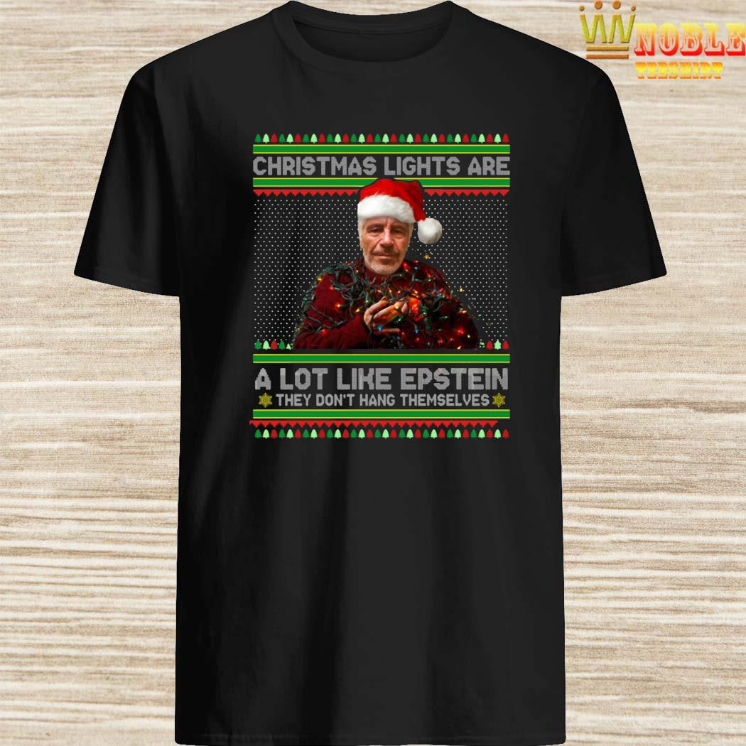 Christmas Lights Are A Lot Like Epstein They Don't Hang Themselves Shirt