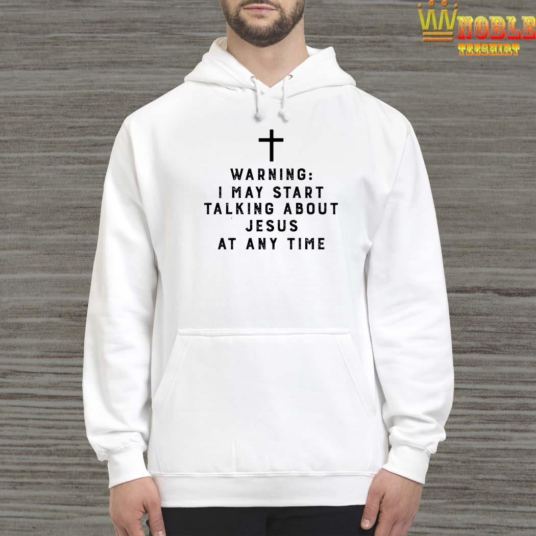 Warning I May Start Talking About Jesus Any Time Shirt Hoodie