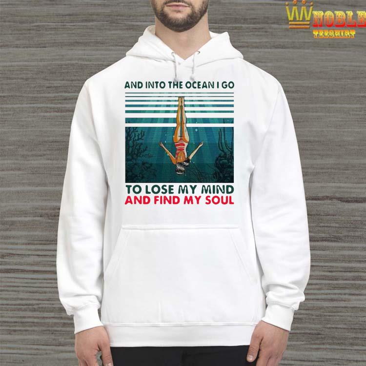 Awesome And Into The Ocean I Go To Lose My Mind And Find My Soul Shirt Hoodie