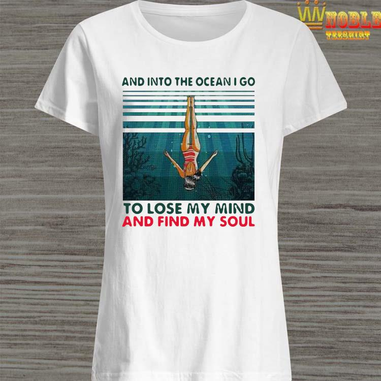 Awesome And Into The Ocean I Go To Lose My Mind And Find My Soul Shirt Ladies Shirt
