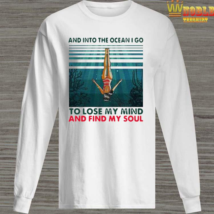 Awesome And Into The Ocean I Go To Lose My Mind And Find My Soul Shirt Long Sleeved