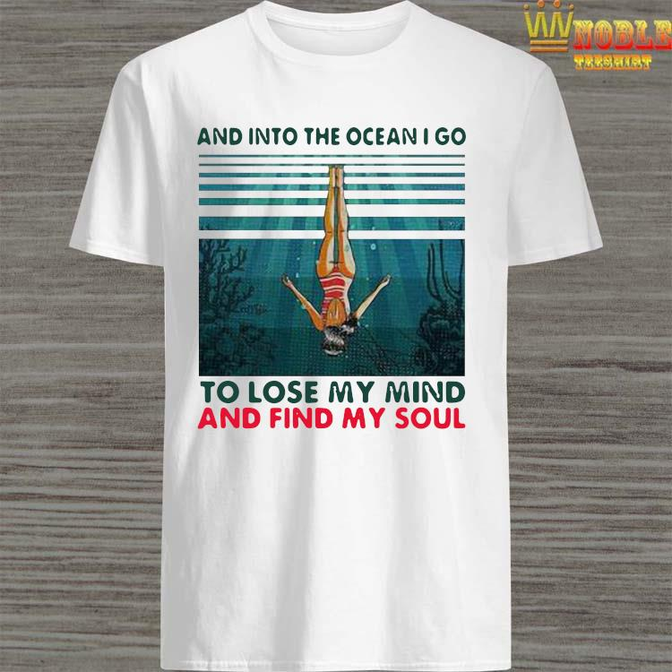 Awesome And Into The Ocean I Go To Lose My Mind And Find My Soul Shirt