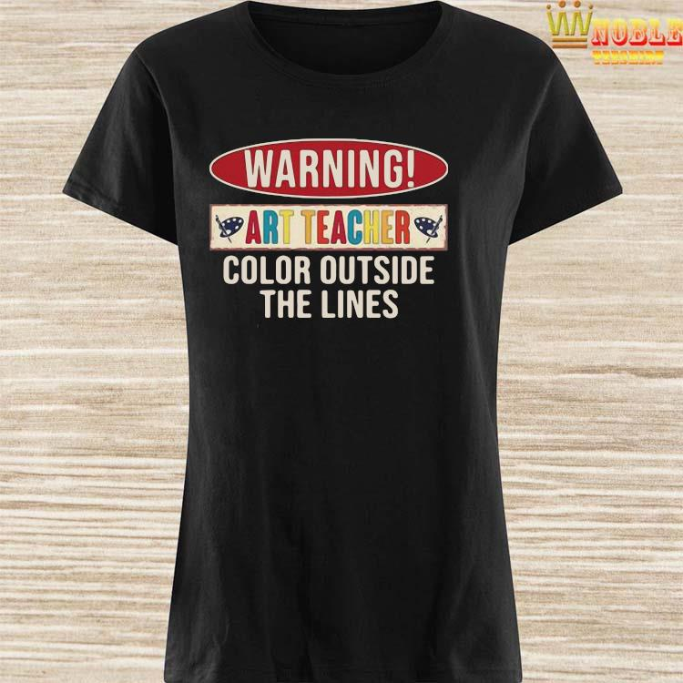 Awesome Warning Art Teacher Color Outside The Lines Shirt Ladies Shirt