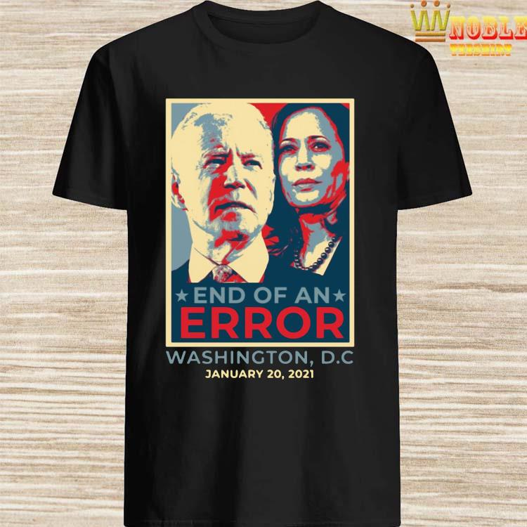 End Of An Error January 20th 2021 Inauguration Biden Harris Shirt