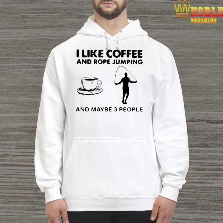 Hot I Like Coffee And Rope Jumping And Maybe 3 People Shirt Hoodie