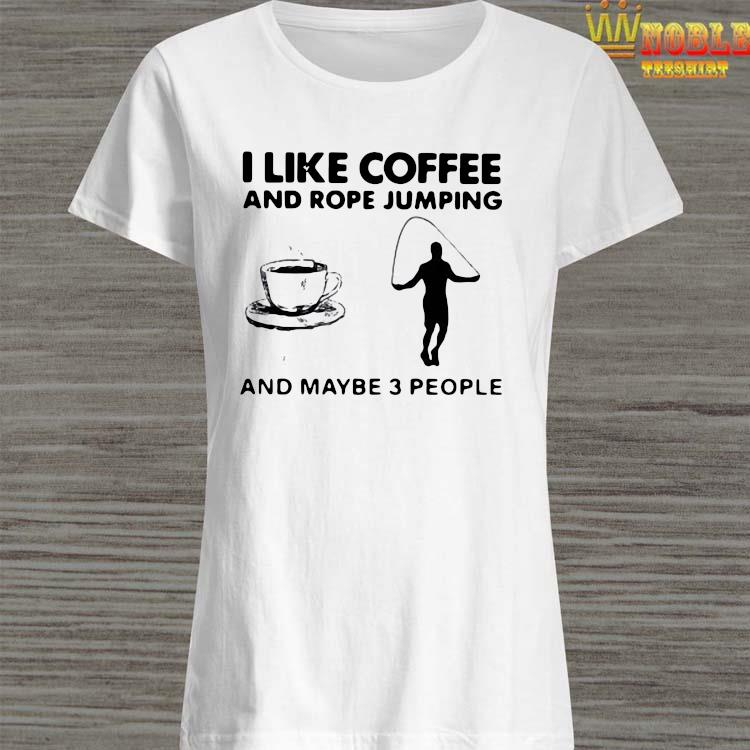 Hot I Like Coffee And Rope Jumping And Maybe 3 People Shirt Ladies Shirt