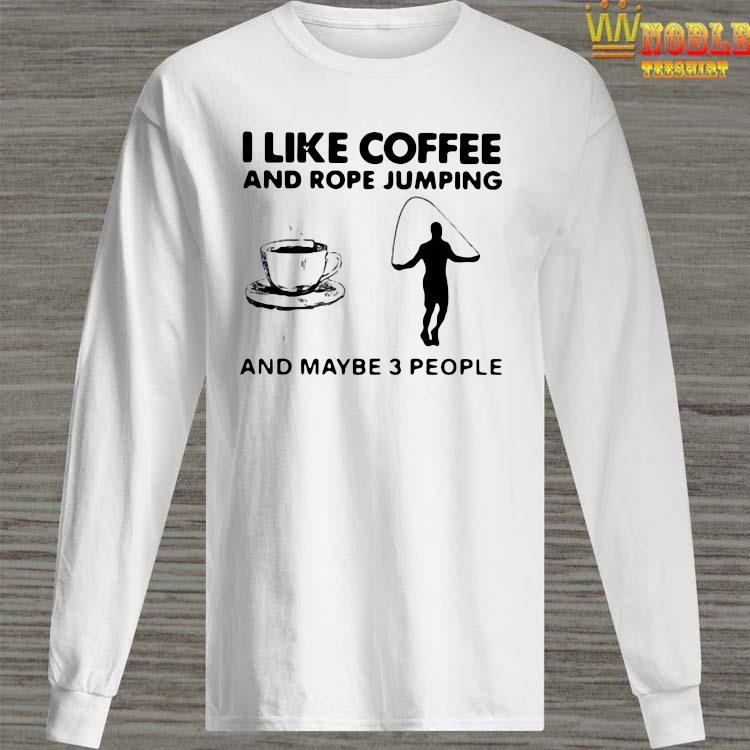Hot I Like Coffee And Rope Jumping And Maybe 3 People Shirt Long Sleeved