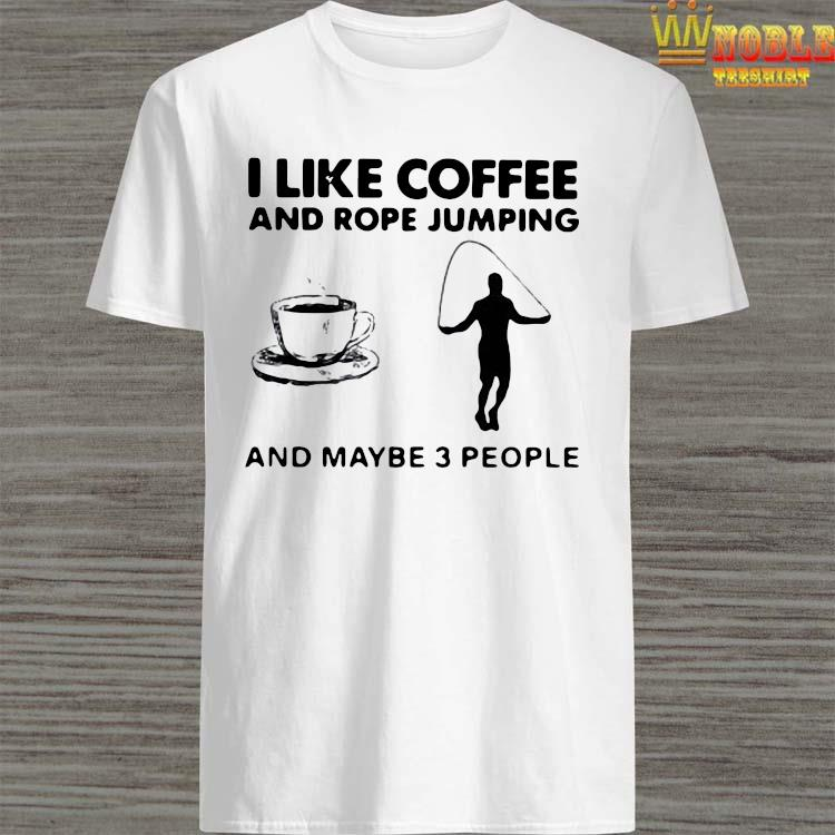 Hot I Like Coffee And Rope Jumping And Maybe 3 People Shirt