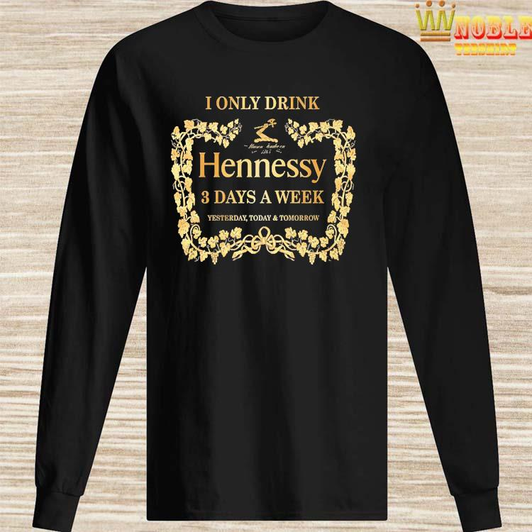 I Only Drink Hennessy 3 Days A Week Yesterday Today And Tomorrow Shirt Long Sleeved