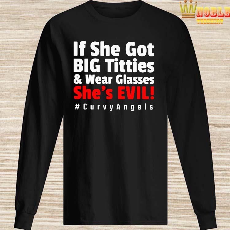 If She Got Big Titties And Wear Glasses She's Evil #curvyangels Shirt Long Sleeved