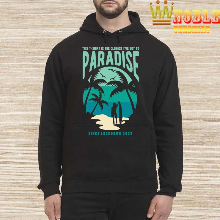 Is The Closest I've Got To Paradise Shirt Hoodie