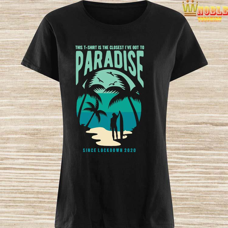 Is The Closest I've Got To Paradise Shirt Ladies Shirt