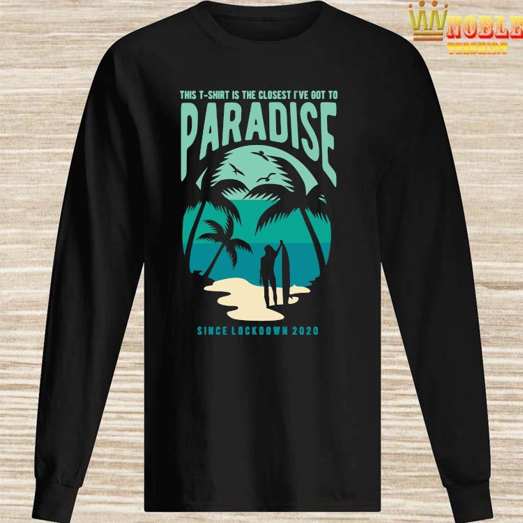 Is The Closest I've Got To Paradise Shirt Long Sleeved